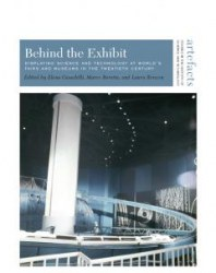 Book Cover - Behind the Exhibit: Displaying Science and Technology at World's Fairs and Museums in the Twentieth Century